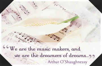 We are the music makers, and we are the dreamers of dreams - Arthur O'Shaughnessy